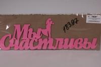 """Надпись """"Мы счастливы"""" с фигурками молодоженов (дл.45см;выс.14,5см) МДФ-3мм, окраш. (розовый - розовый)"""" ЗгН15-02-0505"""