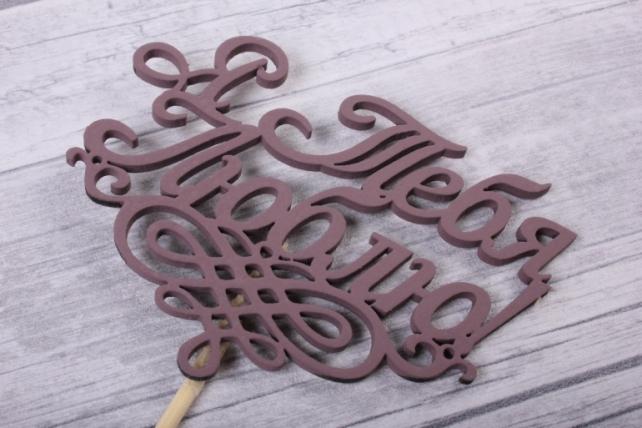 """Топпер """"Поздравительная надпись"""" """"Я тебя люблю"""" окрашен. на палочке (шир.9,5 выс 7 см) МДФ коричневый, 1штТп139-04-1717"""