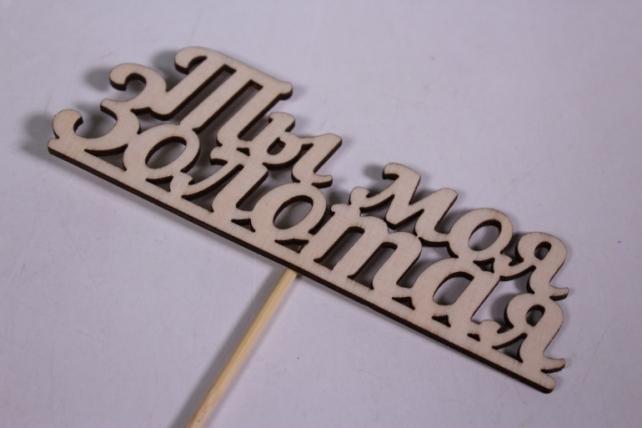 """Топпер """"Ты моя золотая"""" (шир.12,5см;выс.4,4см) фанера, неокраш., на палочке (1шт)  Тп107-02-0000"""